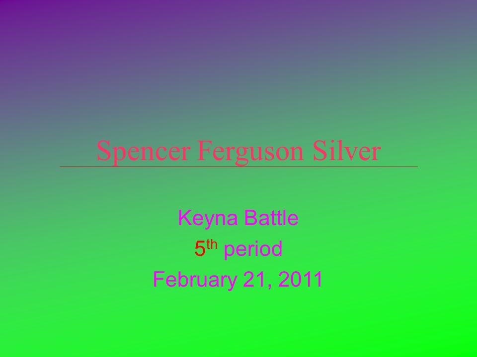 Spencer Ferguson Silver Keyna Battle 5 th period February 21, 2011