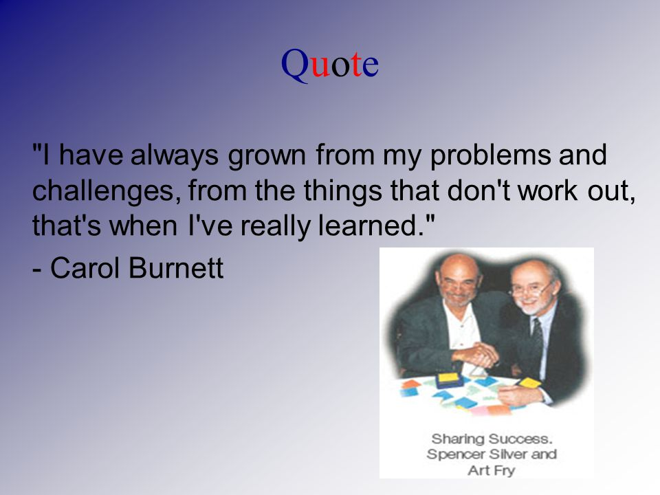 QuoteQuote I have always grown from my problems and challenges, from the things that don t work out, that s when I ve really learned. - Carol Burnett