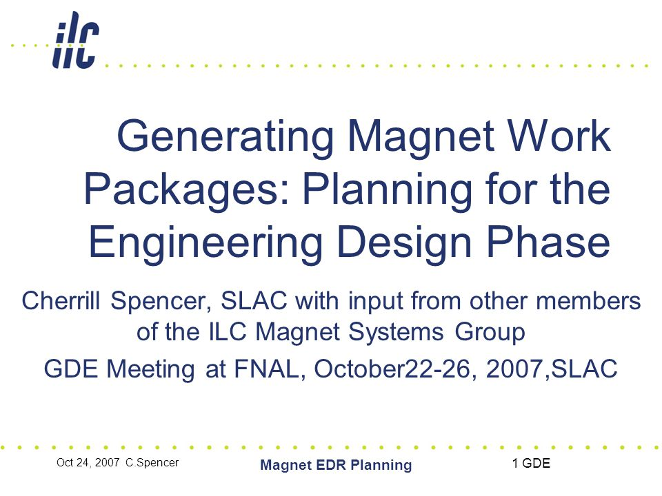 Oct 24, 2007 C.Spencer Magnet EDR Planning 1 GDE Generating Magnet Work Packages: Planning for the Engineering Design Phase Cherrill Spencer, SLAC with input from other members of the ILC Magnet Systems Group GDE Meeting at FNAL, October22-26, 2007,SLAC