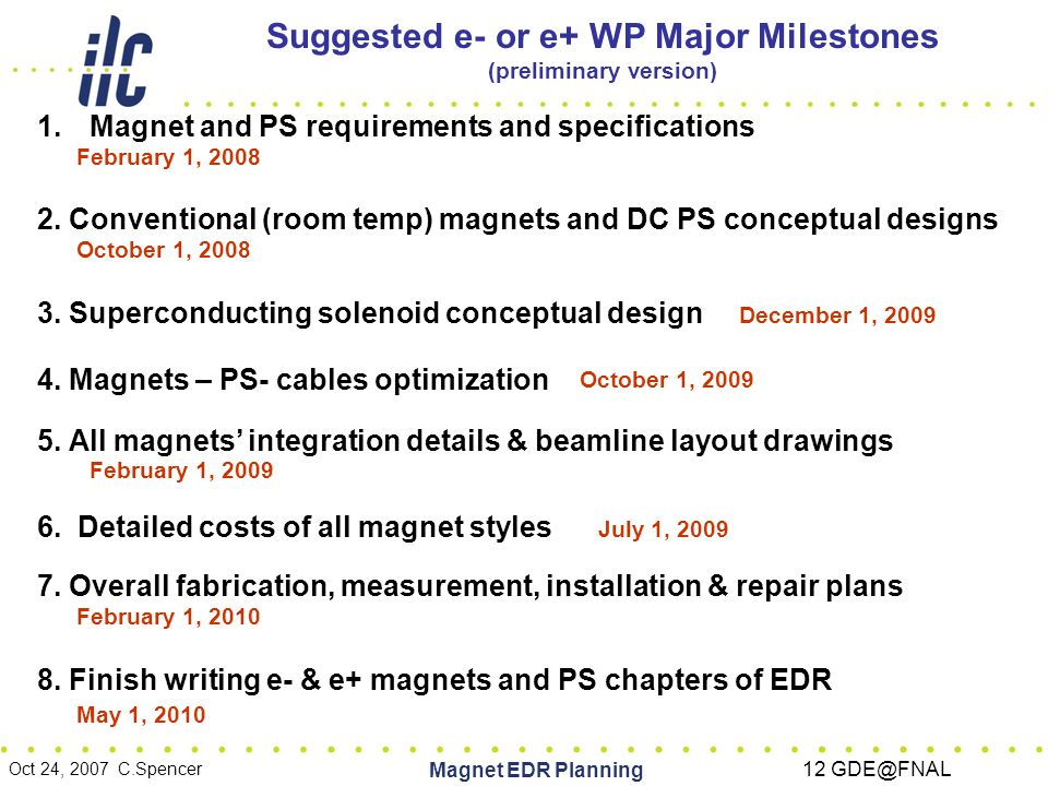 Oct 24, 2007 C.Spencer Magnet EDR Planning 12 GDE@FNAL Suggested e- or e+ WP Major Milestones (preliminary version) 1.Magnet and PS requirements and specifications February 1, 2008 2.