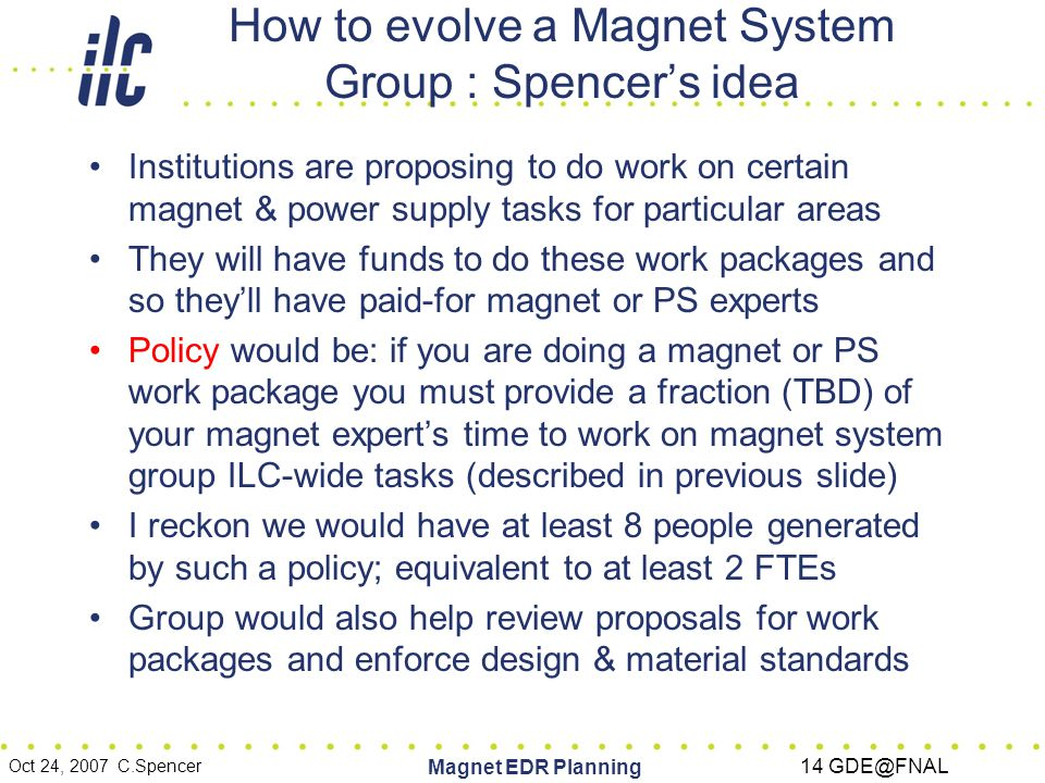 Oct 24, 2007 C.Spencer Magnet EDR Planning 14 GDE@FNAL How to evolve a Magnet System Group : Spencer's idea Institutions are proposing to do work on certain magnet & power supply tasks for particular areas They will have funds to do these work packages and so they'll have paid-for magnet or PS experts Policy would be: if you are doing a magnet or PS work package you must provide a fraction (TBD) of your magnet expert's time to work on magnet system group ILC-wide tasks (described in previous slide) I reckon we would have at least 8 people generated by such a policy; equivalent to at least 2 FTEs Group would also help review proposals for work packages and enforce design & material standards