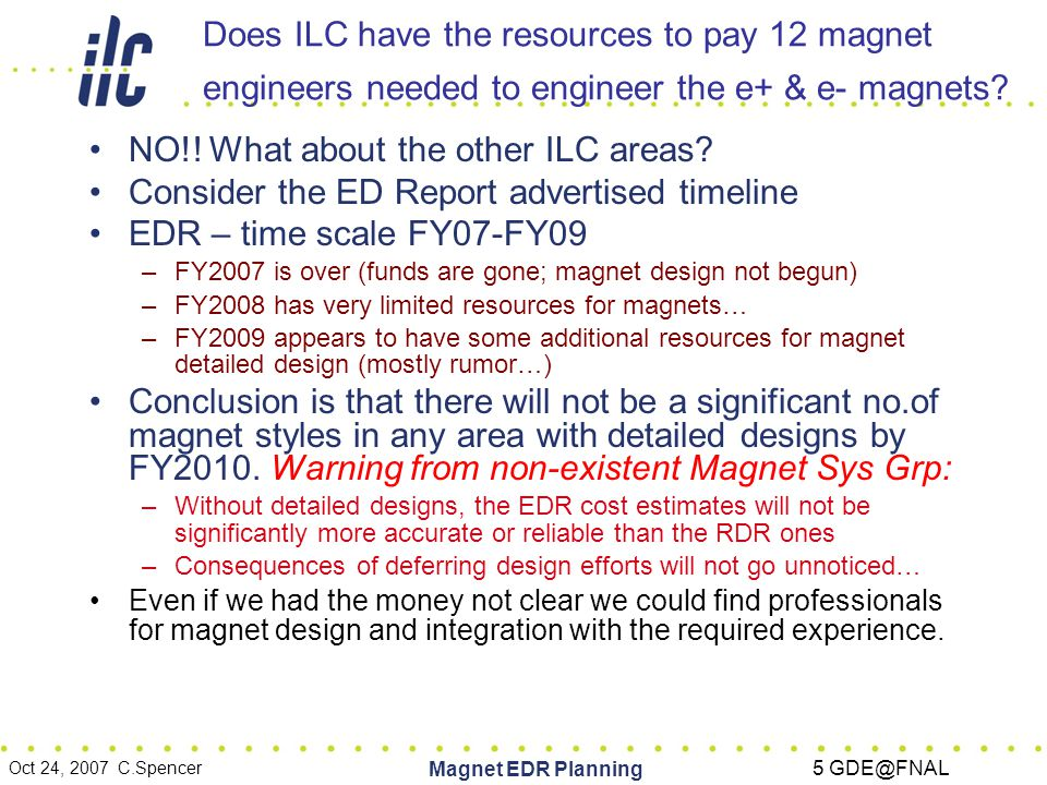 Oct 24, 2007 C.Spencer Magnet EDR Planning 16 GDE@FNAL GENERAL REMINDER: If we aim to be ready for an approval process in July 2010 without increasing personnel then: Limited EDR resources for magnet design compresses all of detailed design into the 'pre- production' and 'early' project phases –Cost estimate will not be significantly improved Different people can apply different guesses but the 'data' will not have changed appreciably –Detailed design occurs later In labs or in industry, it will require a greater number of engineers and designers in a shorter time period The required technical oversight burden will be greater – more designs, less time – and will require more magnet engineers –Potential for 'Pile-Up' in schedule Production facilities saturated –Alternative is more, less experienced, less qualified vendors Costs will increase –More capital investment (tooling, production lines) Risk of Installation Schedule issues –Late magnets will clog the system