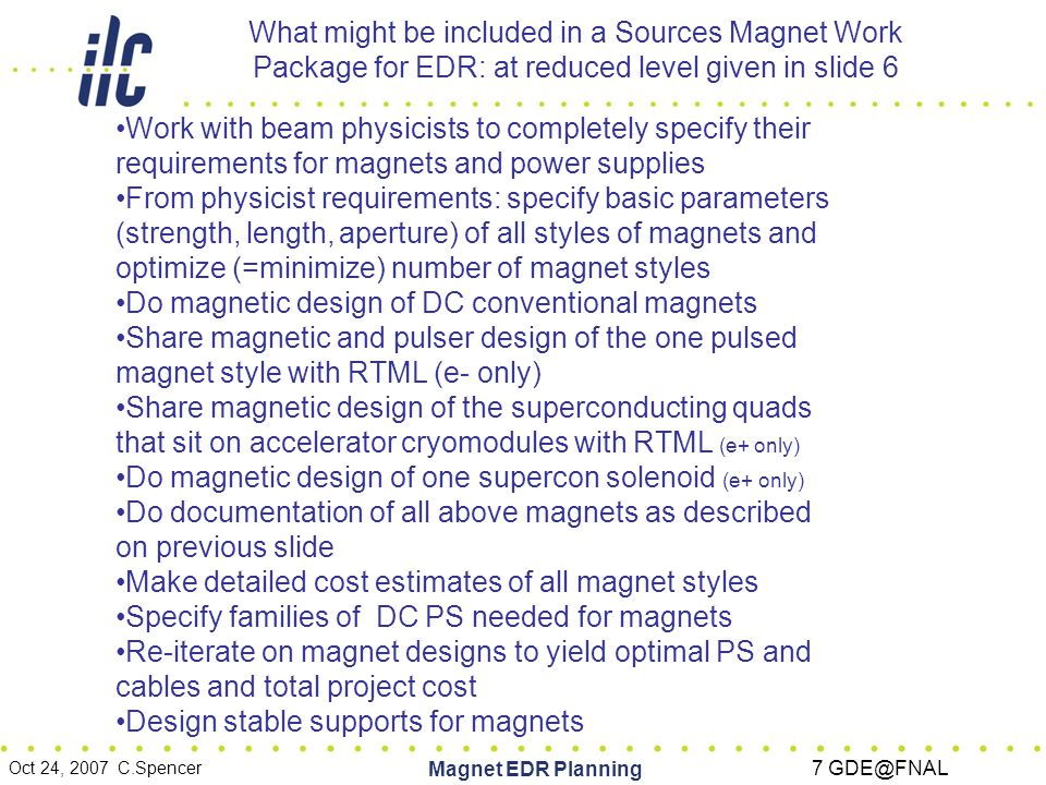 Oct 24, 2007 C.Spencer Magnet EDR Planning 7 GDE@FNAL What might be included in a Sources Magnet Work Package for EDR: at reduced level given in slide 6 Work with beam physicists to completely specify their requirements for magnets and power supplies From physicist requirements: specify basic parameters (strength, length, aperture) of all styles of magnets and optimize (=minimize) number of magnet styles Do magnetic design of DC conventional magnets Share magnetic and pulser design of the one pulsed magnet style with RTML (e- only) Share magnetic design of the superconducting quads that sit on accelerator cryomodules with RTML (e+ only) Do magnetic design of one supercon solenoid (e+ only) Do documentation of all above magnets as described on previous slide Make detailed cost estimates of all magnet styles Specify families of DC PS needed for magnets Re-iterate on magnet designs to yield optimal PS and cables and total project cost Design stable supports for magnets