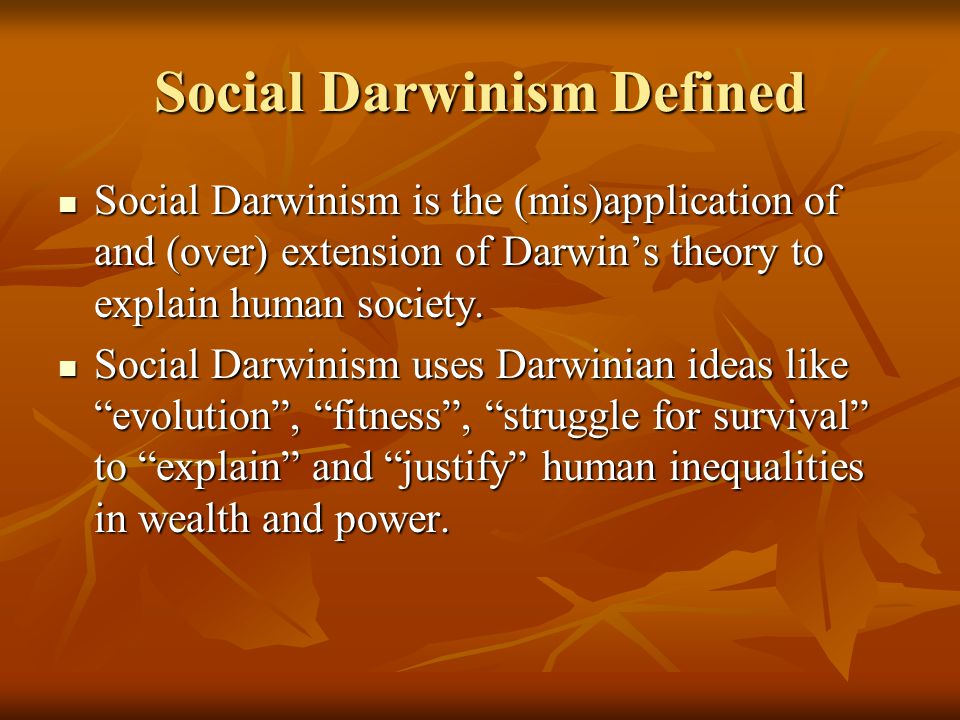 Social Darwinism Defined Social Darwinism is the (mis)application of and (over) extension of Darwin's theory to explain human society.
