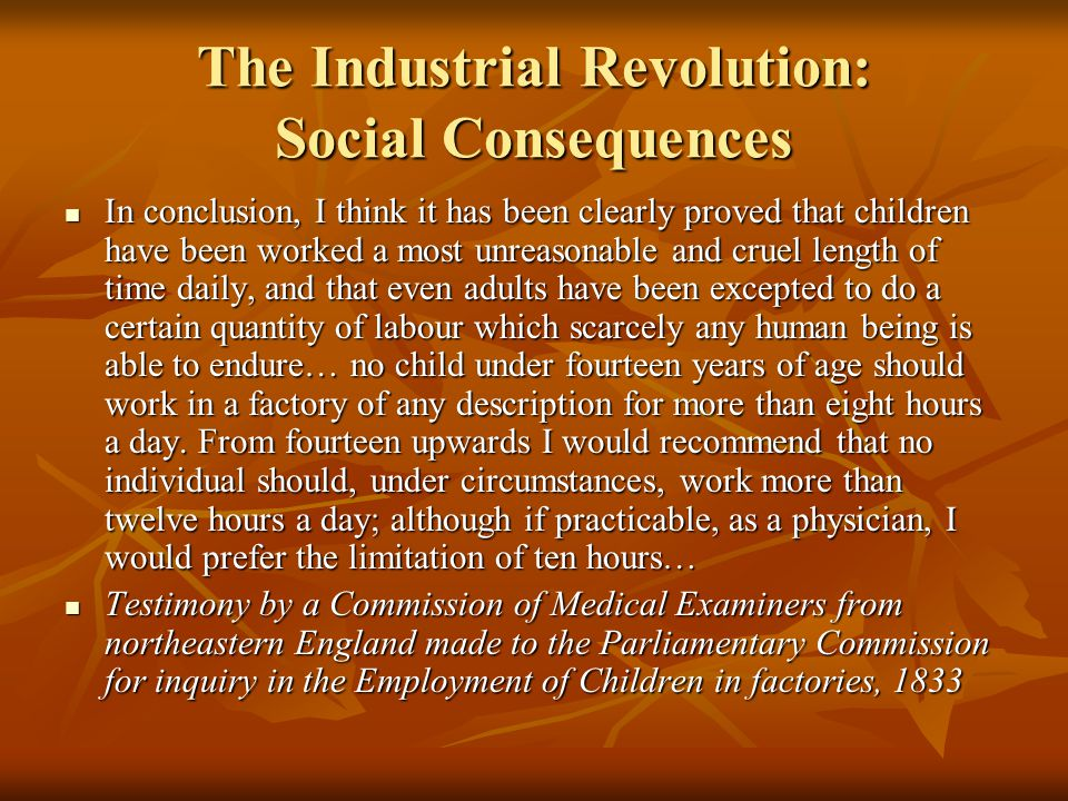 The Industrial Revolution: Social Consequences In conclusion, I think it has been clearly proved that children have been worked a most unreasonable and cruel length of time daily, and that even adults have been excepted to do a certain quantity of labour which scarcely any human being is able to endure… no child under fourteen years of age should work in a factory of any description for more than eight hours a day.