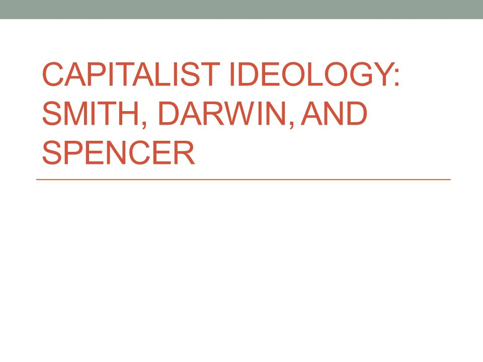 CAPITALIST IDEOLOGY: SMITH, DARWIN, AND SPENCER