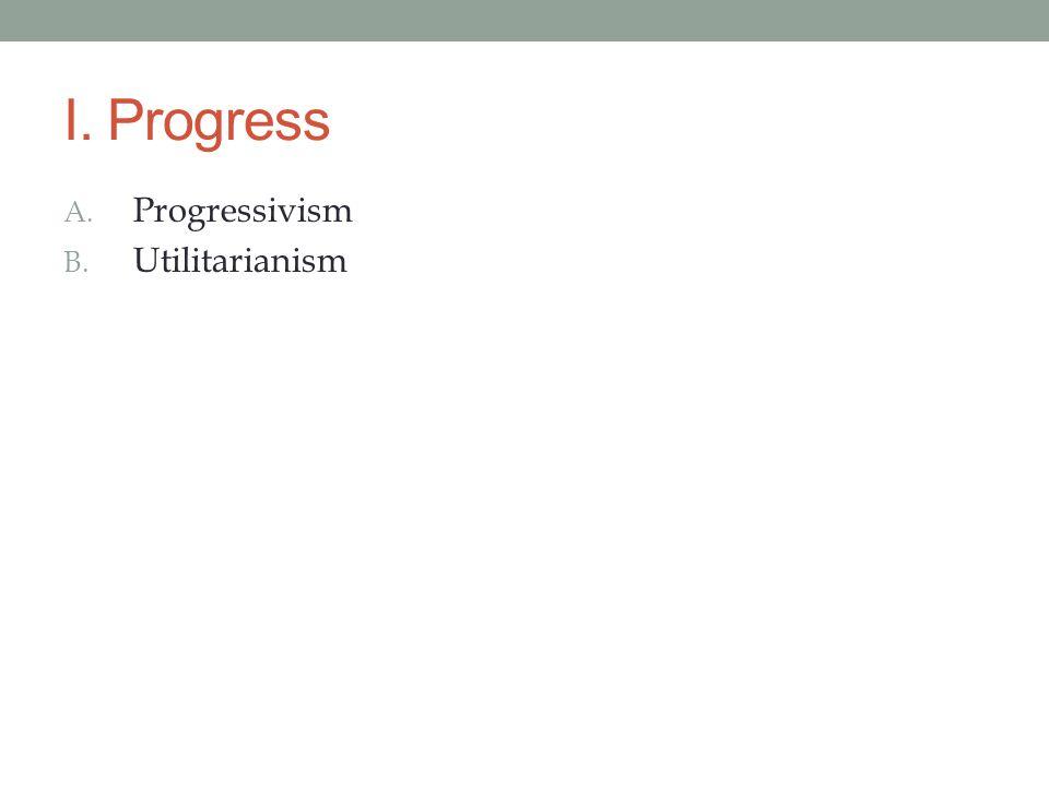 I. Progress A. Progressivism B. Utilitarianism