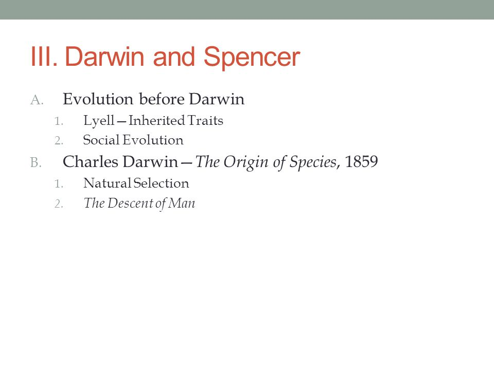III. Darwin and Spencer A. Evolution before Darwin 1. Lyell—Inherited Traits 2. Social Evolution B. Charles Darwin— The Origin of Species, 1859 1. Nat