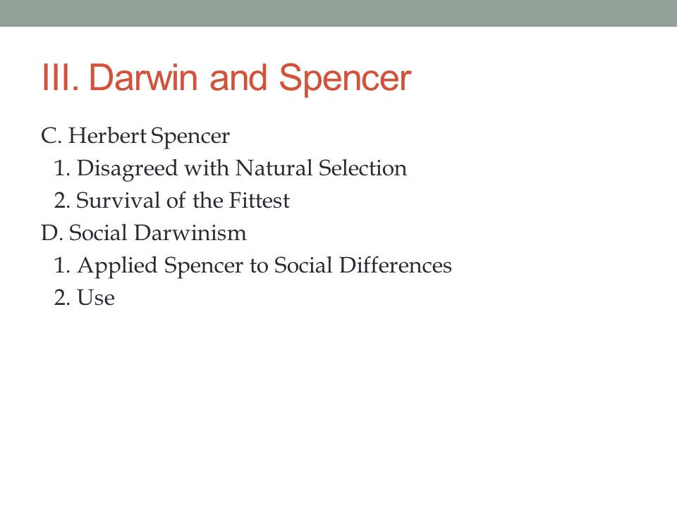 III. Darwin and Spencer C. Herbert Spencer 1. Disagreed with Natural Selection 2. Survival of the Fittest D. Social Darwinism 1. Applied Spencer to So