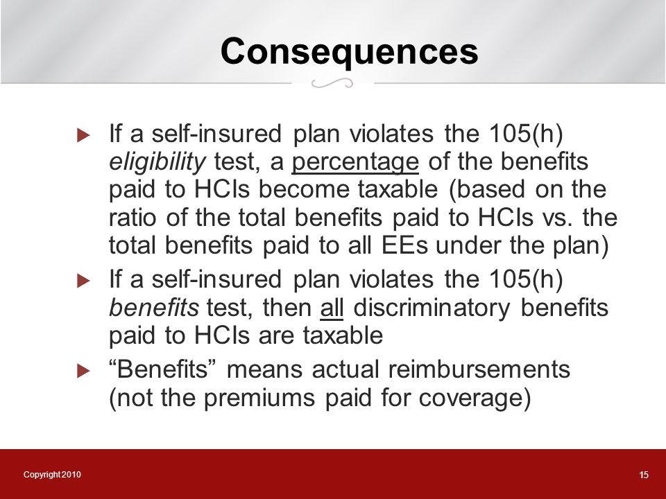 Copyright 2010 15 Consequences  If a self-insured plan violates the 105(h) eligibility test, a percentage of the benefits paid to HCIs become taxable