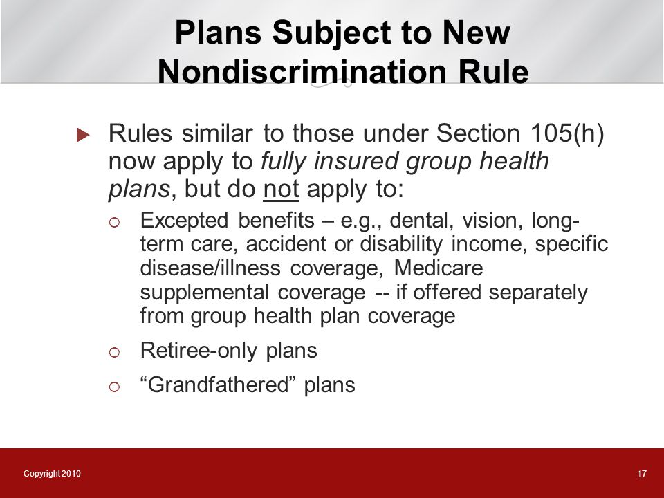Copyright 2010 17 Plans Subject to New Nondiscrimination Rule  Rules similar to those under Section 105(h) now apply to fully insured group health pl