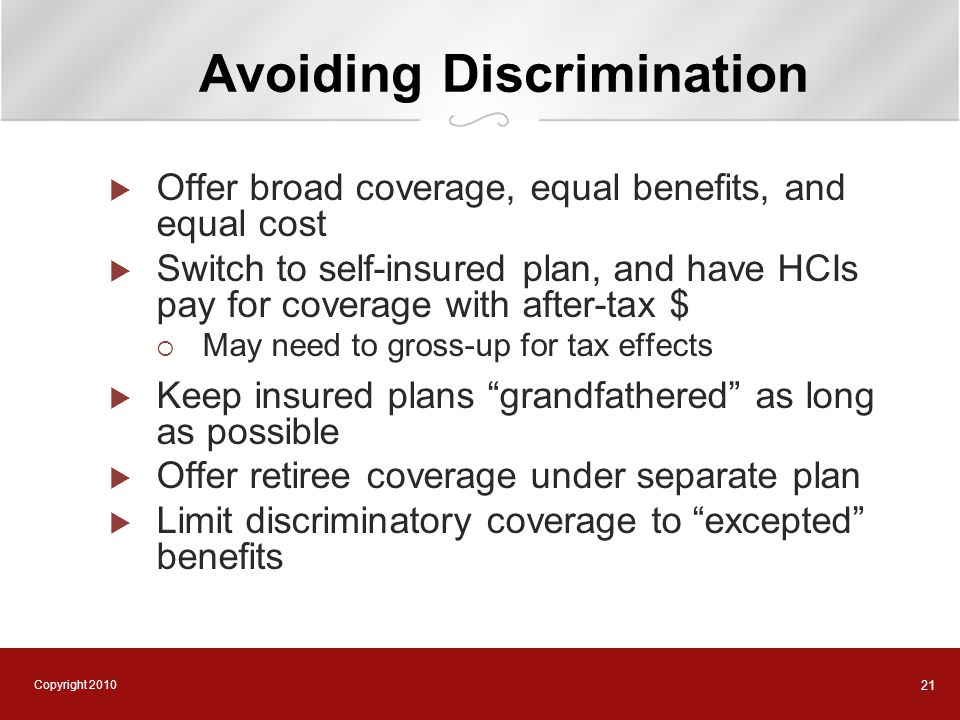 Copyright 2010 21 Avoiding Discrimination  Offer broad coverage, equal benefits, and equal cost  Switch to self-insured plan, and have HCIs pay for