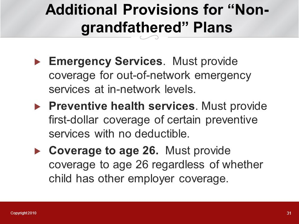 "Copyright 2010 31 Additional Provisions for ""Non- grandfathered"" Plans  Emergency Services. Must provide coverage for out-of-network emergency servic"