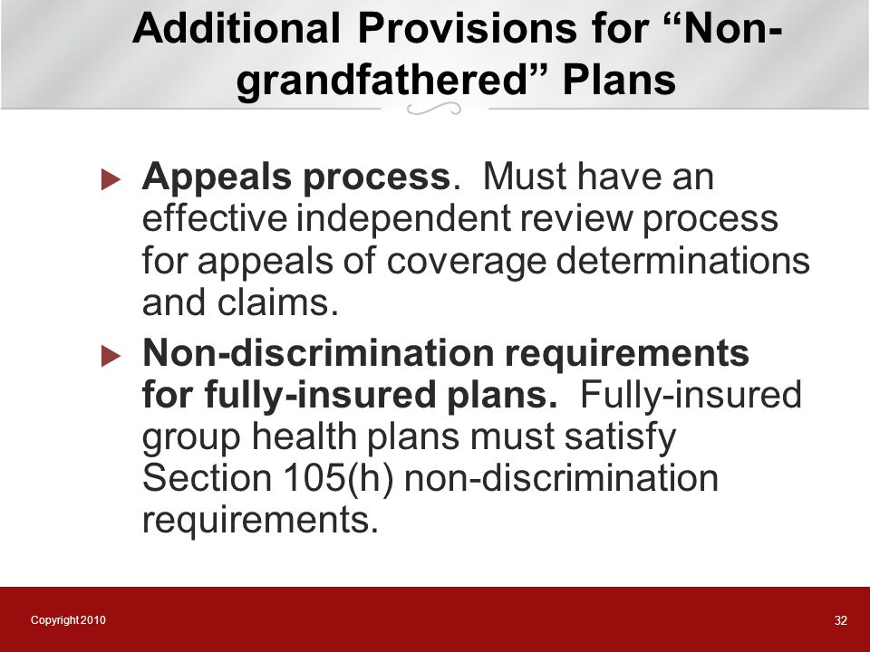 "Copyright 2010 32 Additional Provisions for ""Non- grandfathered"" Plans  Appeals process. Must have an effective independent review process for appeal"