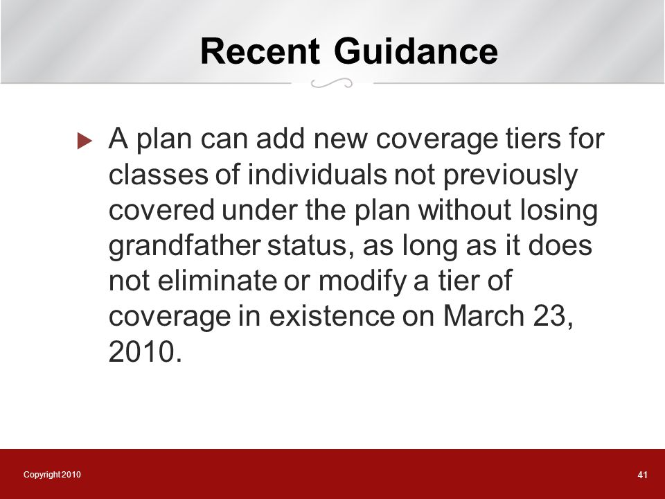 Copyright 2010 41 Recent Guidance  A plan can add new coverage tiers for classes of individuals not previously covered under the plan without losing