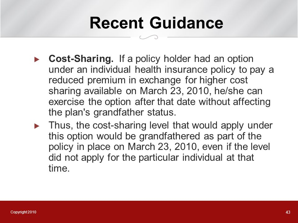 Copyright 2010 43 Recent Guidance  Cost-Sharing. If a policy holder had an option under an individual health insurance policy to pay a reduced premiu