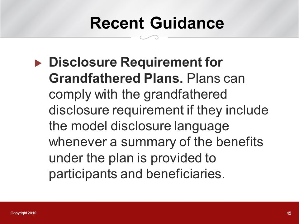 Copyright 2010 45 Recent Guidance  Disclosure Requirement for Grandfathered Plans. Plans can comply with the grandfathered disclosure requirement if