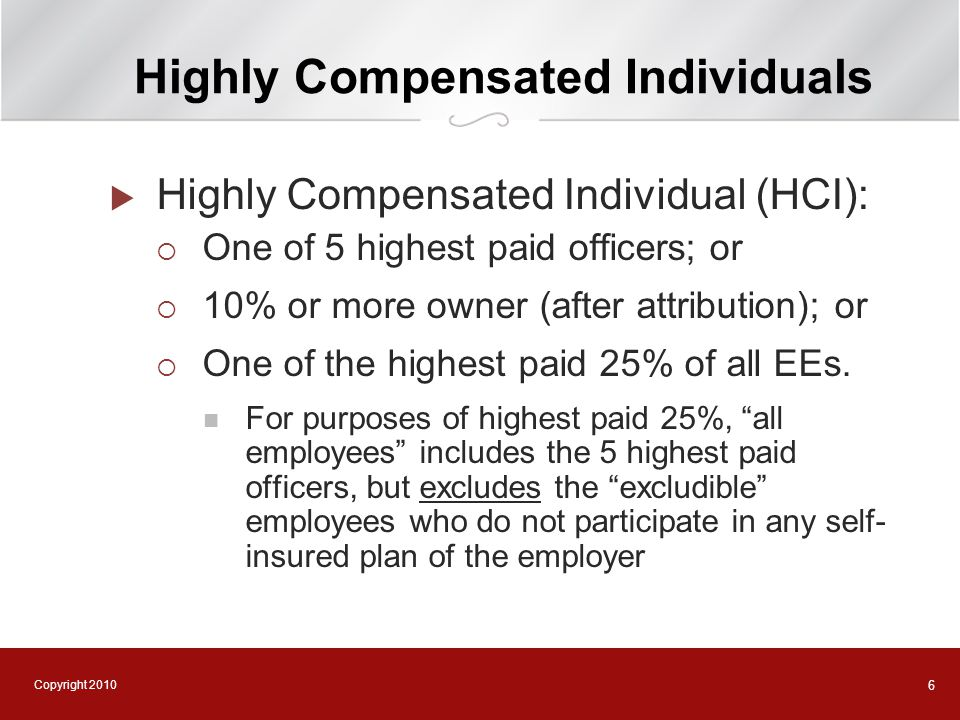 Copyright 2010 6 Highly Compensated Individuals  Highly Compensated Individual (HCI):  One of 5 highest paid officers; or  10% or more owner (after