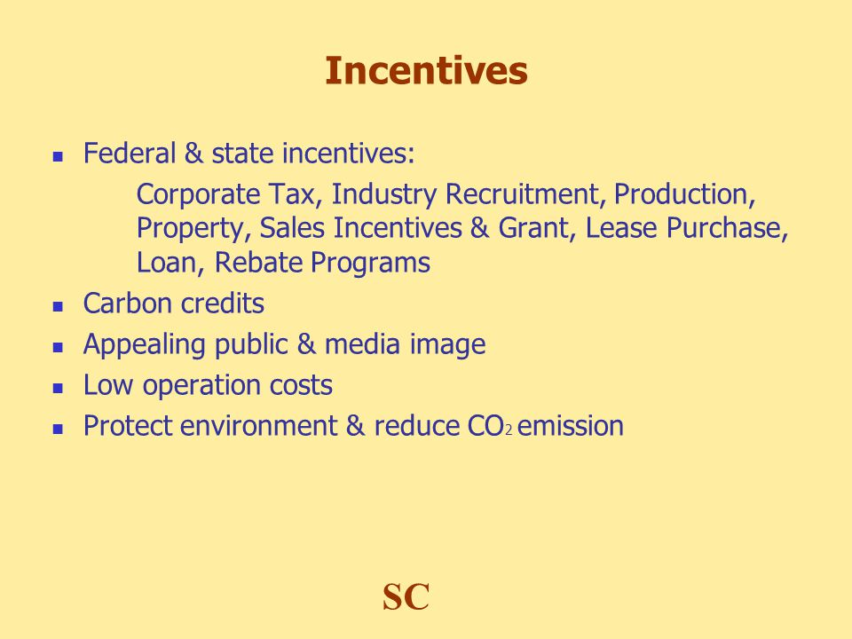 Incentives Federal & state incentives: Corporate Tax, Industry Recruitment, Production, Property, Sales Incentives & Grant, Lease Purchase, Loan, Rebate Programs Carbon credits Appealing public & media image Low operation costs Protect environment & reduce CO 2 emission SC