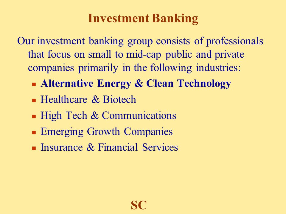 Investment Banking Our investment banking group consists of professionals that focus on small to mid-cap public and private companies primarily in the following industries: Alternative Energy & Clean Technology Healthcare & Biotech High Tech & Communications Emerging Growth Companies Insurance & Financial Services SC