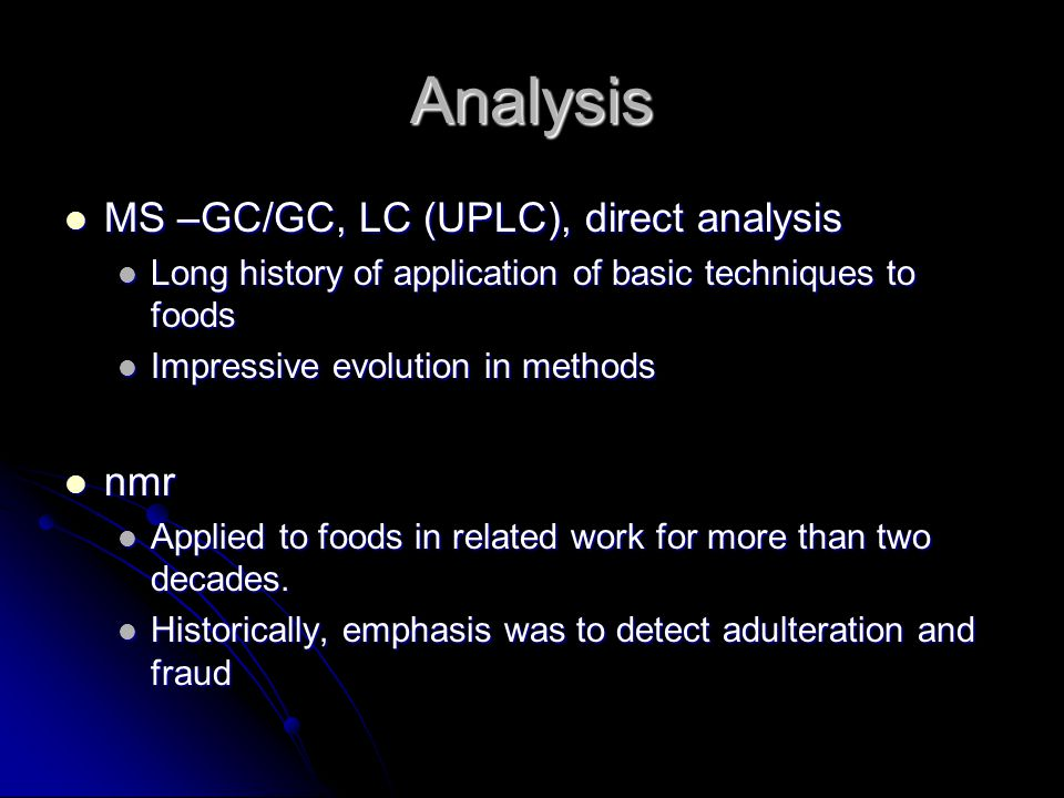 Analysis MS –GC/GC, LC (UPLC), direct analysis MS –GC/GC, LC (UPLC), direct analysis Long history of application of basic techniques to foods Long history of application of basic techniques to foods Impressive evolution in methods Impressive evolution in methods nmr nmr Applied to foods in related work for more than two decades.