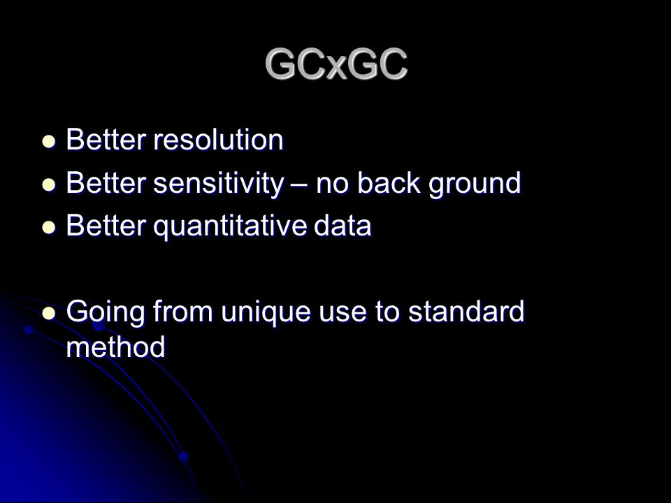 GCxGC Better resolution Better resolution Better sensitivity – no back ground Better sensitivity – no back ground Better quantitative data Better quantitative data Going from unique use to standard method Going from unique use to standard method