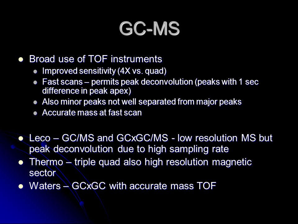 GC-MS Broad use of TOF instruments Broad use of TOF instruments Improved sensitivity (4X vs.