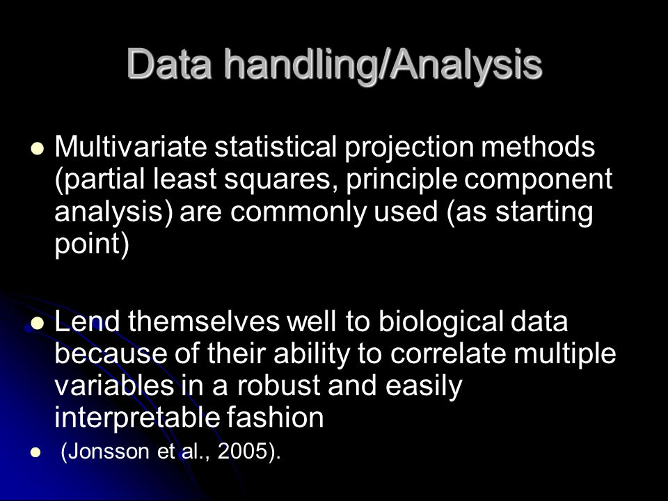 Data handling/Analysis Multivariate statistical projection methods (partial least squares, principle component analysis) are commonly used (as starting point) Lend themselves well to biological data because of their ability to correlate multiple variables in a robust and easily interpretable fashion (Jonsson et al., 2005).