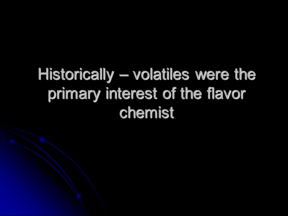 Historically – volatiles were the primary interest of the flavor chemist