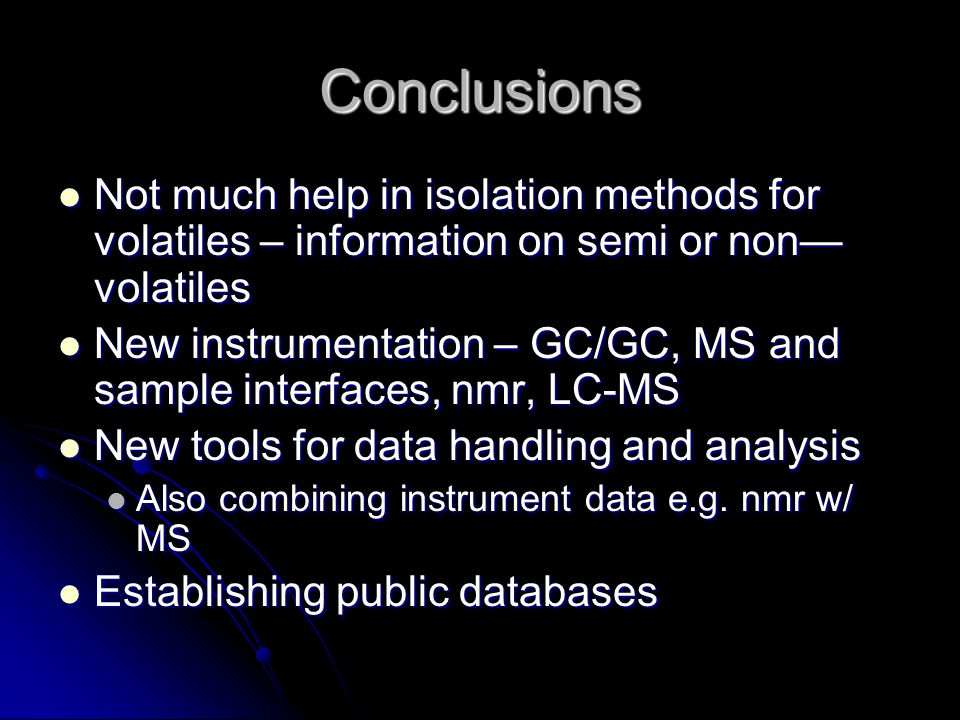 Conclusions Not much help in isolation methods for volatiles – information on semi or non— volatiles Not much help in isolation methods for volatiles – information on semi or non— volatiles New instrumentation – GC/GC, MS and sample interfaces, nmr, LC-MS New instrumentation – GC/GC, MS and sample interfaces, nmr, LC-MS New tools for data handling and analysis New tools for data handling and analysis Also combining instrument data e.g.