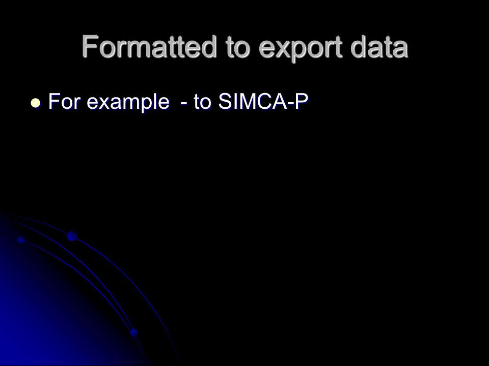 Formatted to export data For example - to SIMCA-P For example - to SIMCA-P