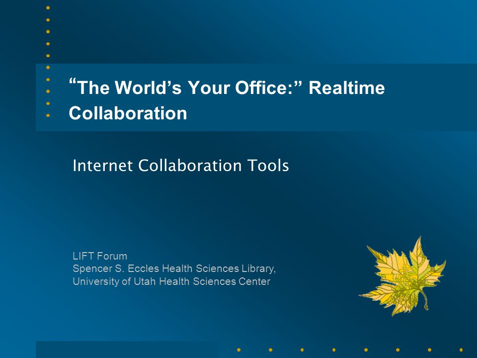""" The World's Your Office:"" Realtime Collaboration Internet Collaboration Tools LIFT Forum Spencer S. Eccles Health Sciences Library, University of Ut"