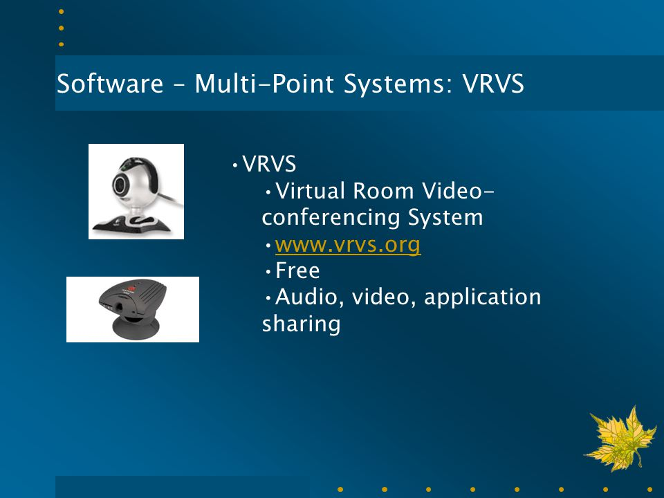 Software – Multi-Point Systems: VRVS VRVS Virtual Room Video- conferencing System www.vrvs.org Free Audio, video, application sharing