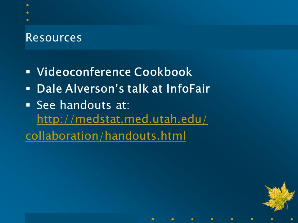 Resources  Videoconference Cookbook  Dale Alverson's talk at InfoFair  See handouts at: http://medstat.med.utah.edu/ http://medstat.med.utah.edu/ c