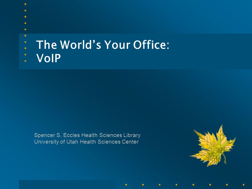 The World's Your Office: VoIP Spencer S. Eccles Health Sciences Library University of Utah Health Sciences Center