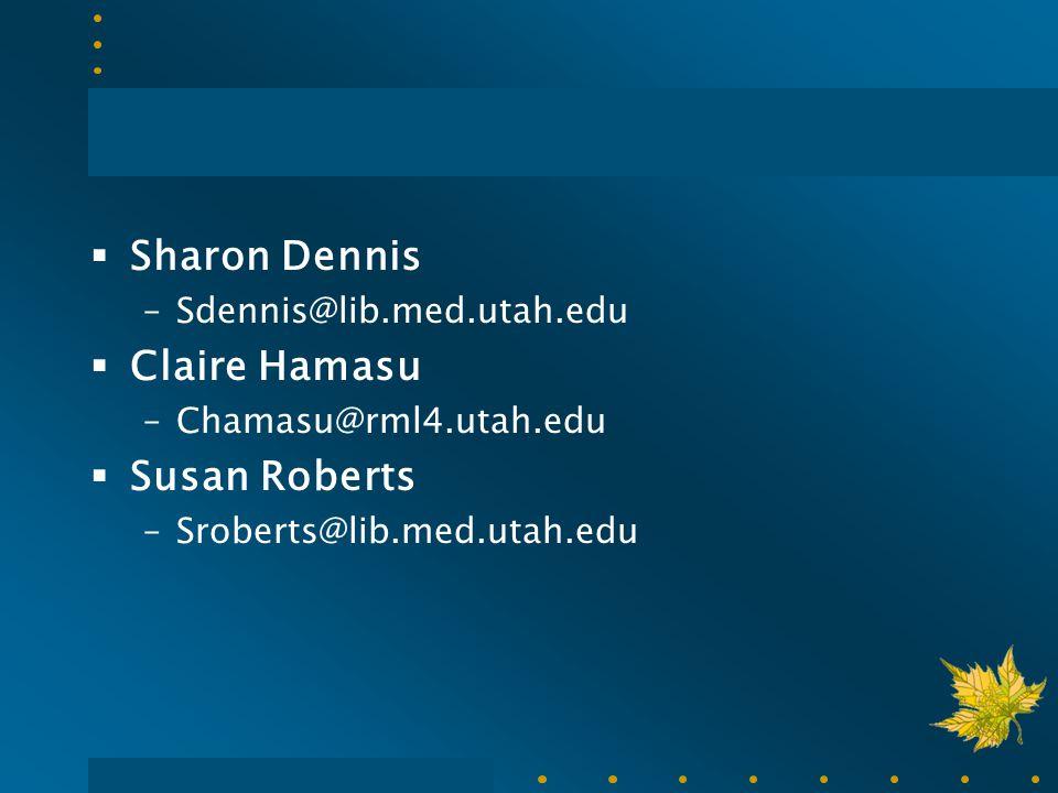  Sharon Dennis –Sdennis@lib.med.utah.edu  Claire Hamasu –Chamasu@rml4.utah.edu  Susan Roberts –Sroberts@lib.med.utah.edu