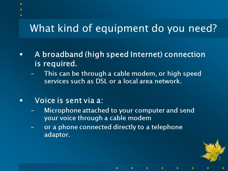 What kind of equipment do you need?  A broadband (high speed Internet) connection is required. –This can be through a cable modem, or high speed serv