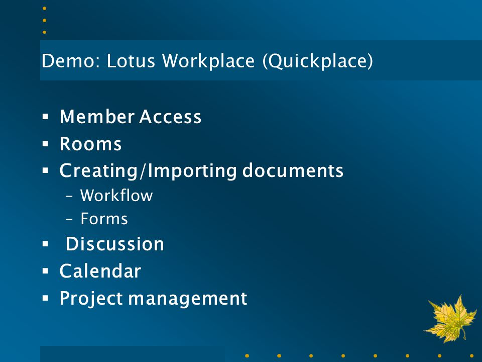Demo: Lotus Workplace (Quickplace)  Member Access  Rooms  Creating/Importing documents –Workflow –Forms  Discussion  Calendar  Project managemen