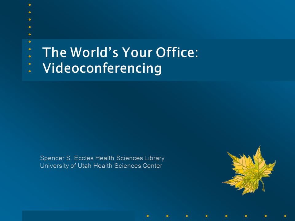 The World's Your Office: Videoconferencing Spencer S. Eccles Health Sciences Library University of Utah Health Sciences Center