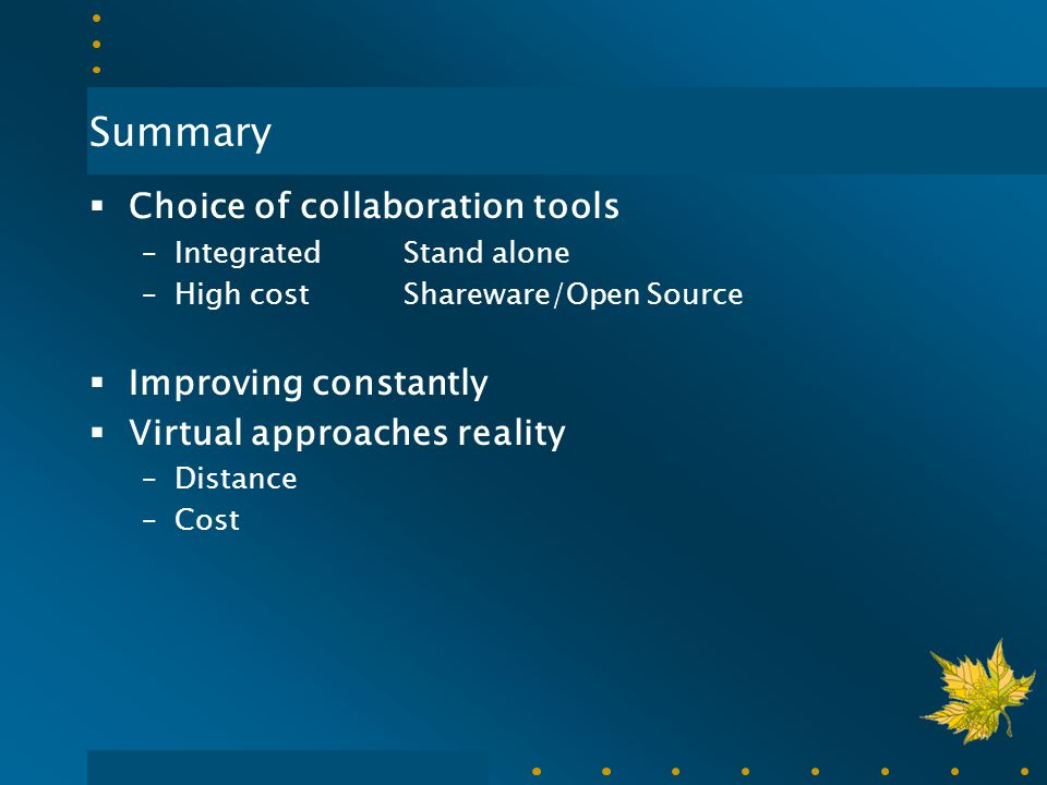 Summary  Choice of collaboration tools –Integrated Stand alone –High costShareware/Open Source  Improving constantly  Virtual approaches reality –D