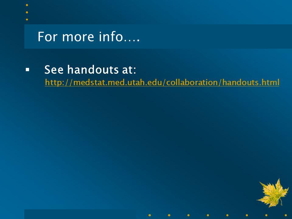For more info….  See handouts at: http://medstat.med.utah.edu/collaboration/handouts.html