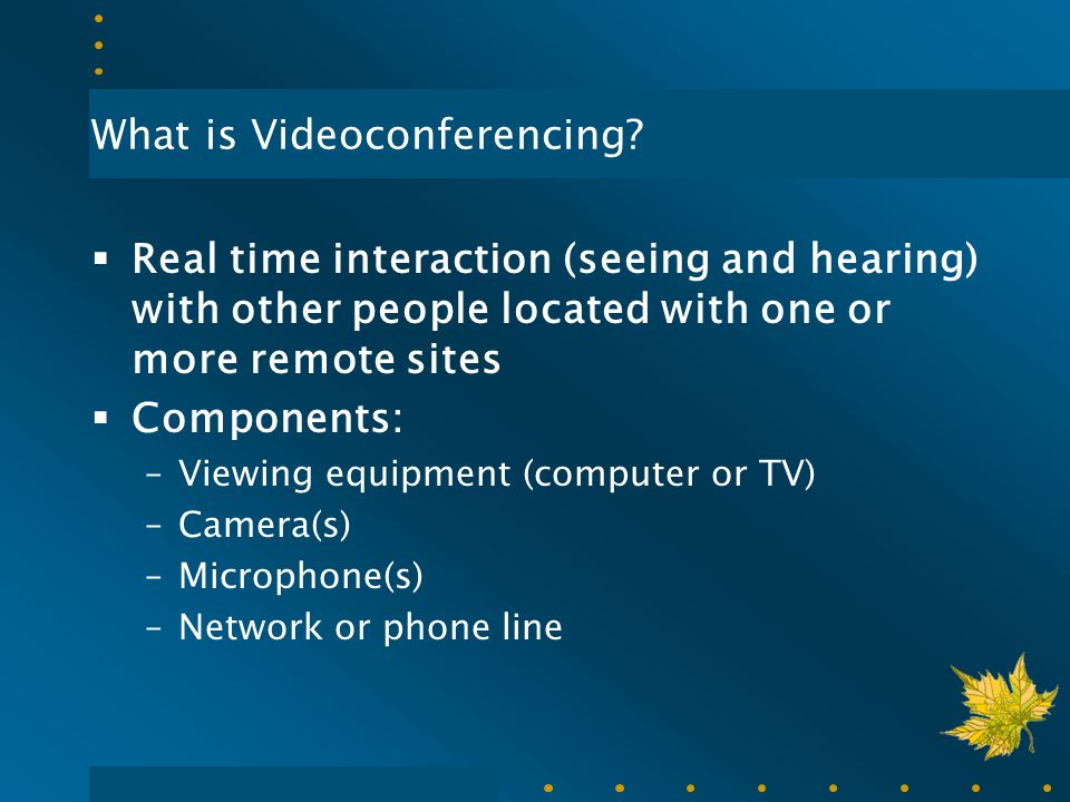 What is Videoconferencing?  Real time interaction (seeing and hearing) with other people located with one or more remote sites  Components: –Viewing