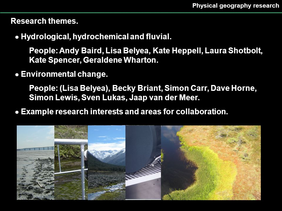 Physical geography research Research themes.  Hydrological, hydrochemical and fluvial. People: Andy Baird, Lisa Belyea, Kate Heppell, Laura Shotbolt,