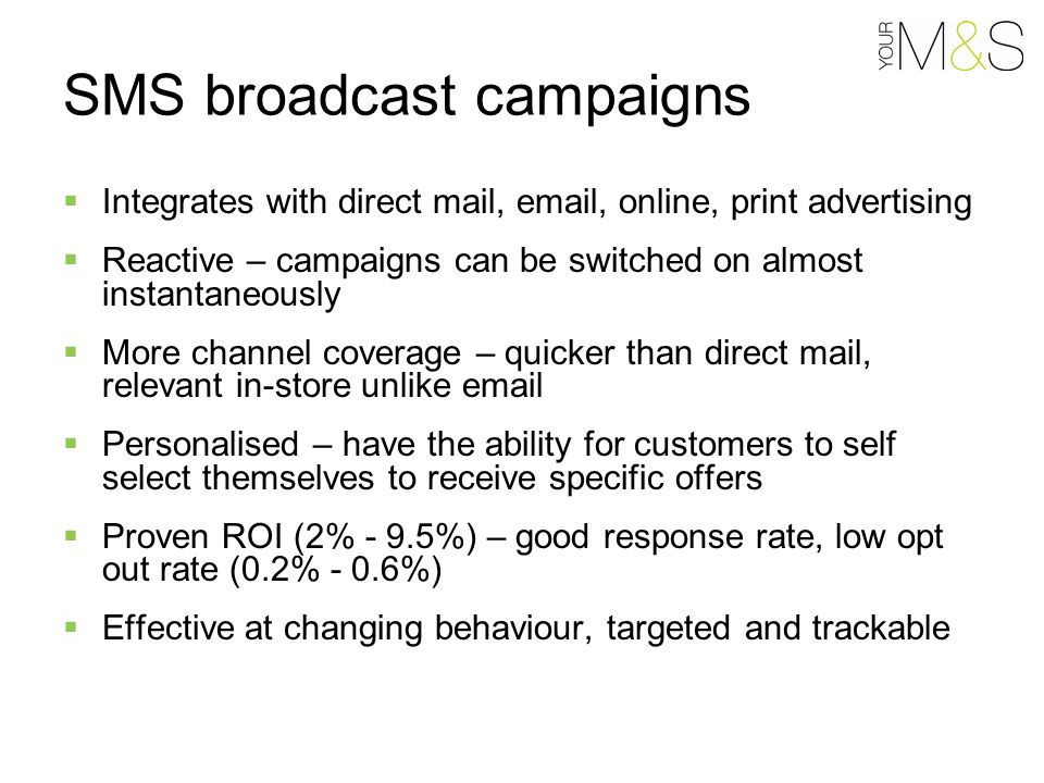 SMS broadcast campaigns  Integrates with direct mail, email, online, print advertising  Reactive – campaigns can be switched on almost instantaneously  More channel coverage – quicker than direct mail, relevant in-store unlike email  Personalised – have the ability for customers to self select themselves to receive specific offers  Proven ROI (2% - 9.5%) – good response rate, low opt out rate (0.2% - 0.6%)  Effective at changing behaviour, targeted and trackable