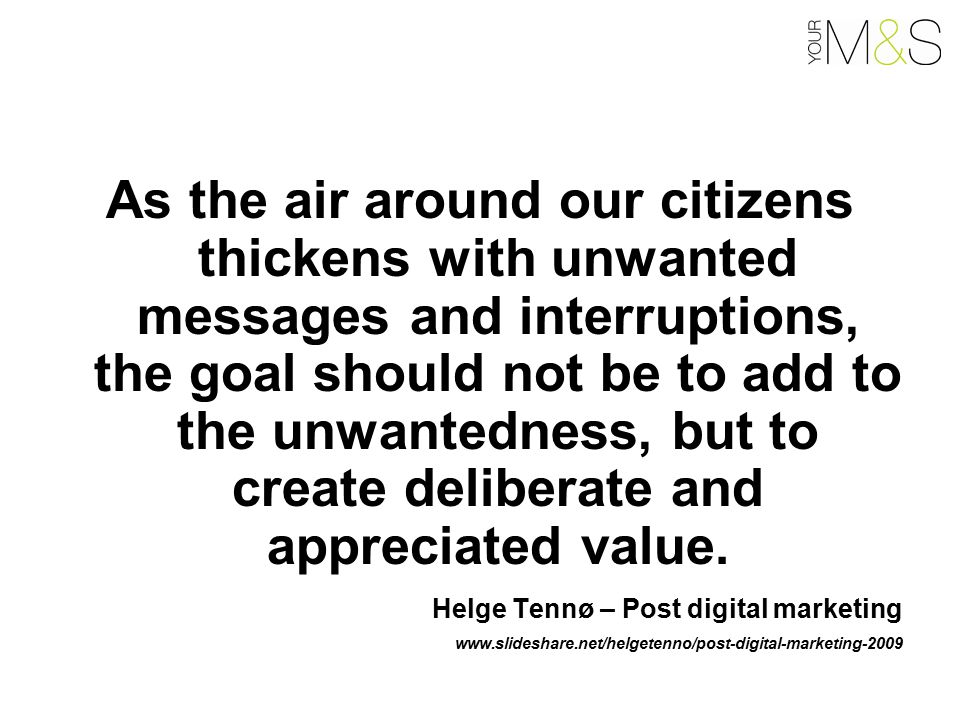 As the air around our citizens thickens with unwanted messages and interruptions, the goal should not be to add to the unwantedness, but to create deliberate and appreciated value.