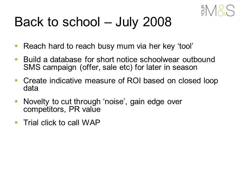 Reach hard to reach busy mum via her key 'tool'  Build a database for short notice schoolwear outbound SMS campaign (offer, sale etc) for later in season  Create indicative measure of ROI based on closed loop data  Novelty to cut through 'noise', gain edge over competitors, PR value  Trial click to call WAP