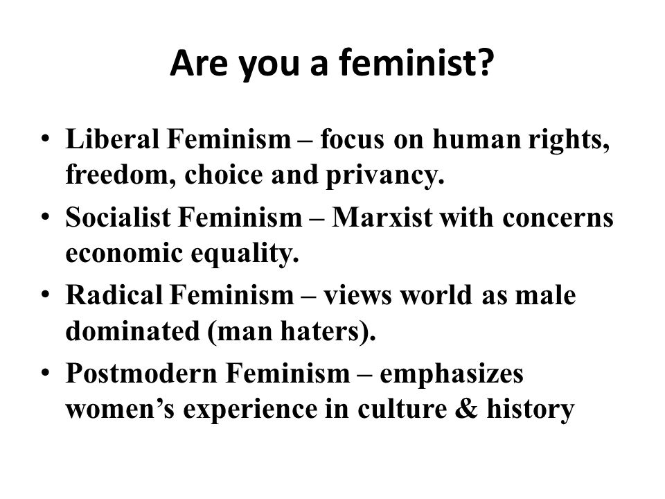 Are you a feminist. Liberal Feminism – focus on human rights, freedom, choice and privancy.