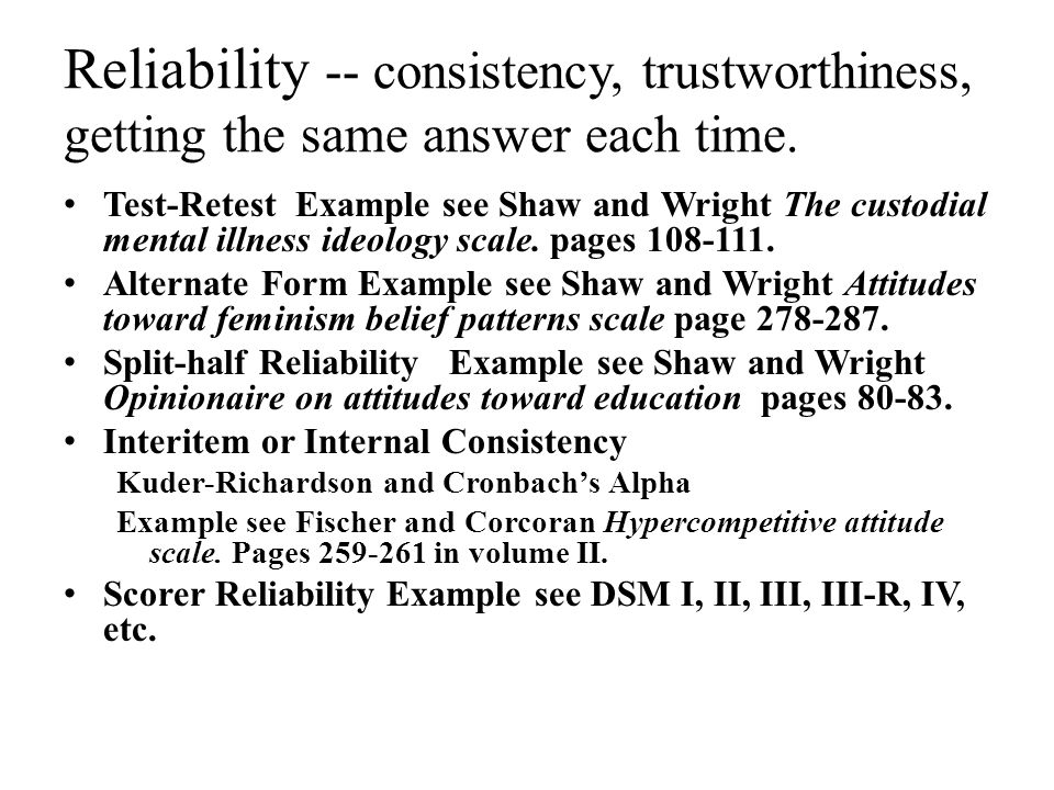 Reliability -- consistency, trustworthiness, getting the same answer each time.