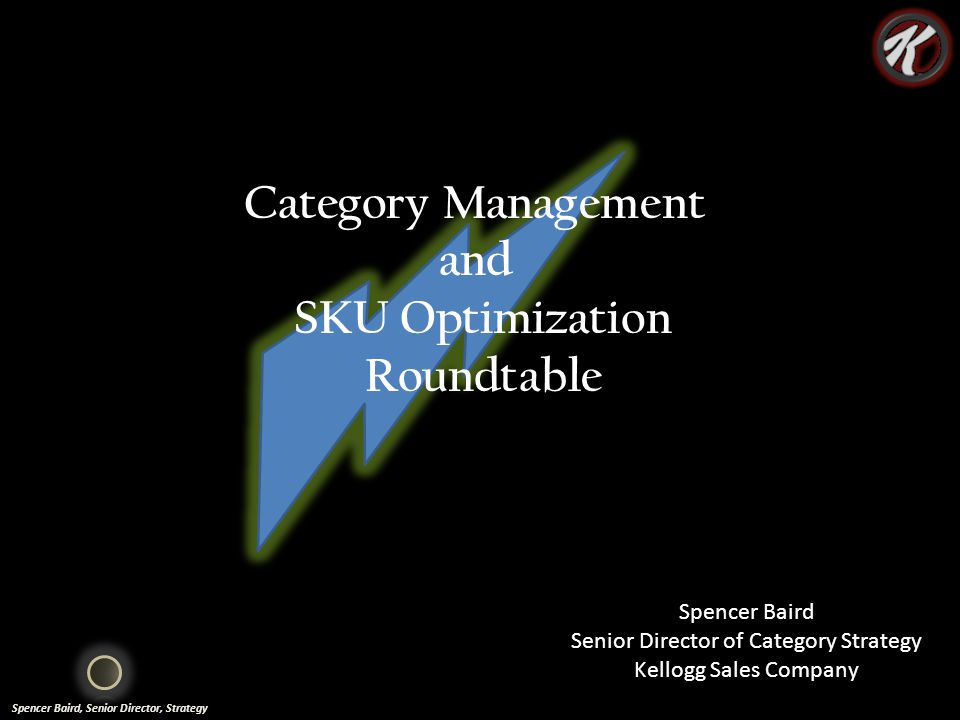 Spencer Baird, Senior Director, Strategy Category Management and SKU Optimization Roundtable Spencer Baird Senior Director of Category Strategy Kellogg Sales Company