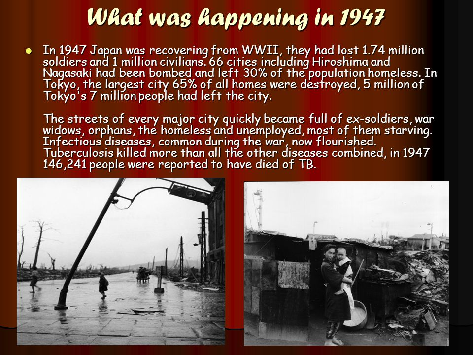 What was happening in 1947 In 1947 Japan was recovering from WWII, they had lost 1.74 million soldiers and 1 million civilians. 66 cities including Hi